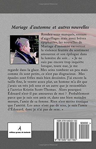 parution,vient de paraître,mariage d'automne,christian cottet-emard,éditions germes de barbarie,nouvelles,littérature sentimentale,blog littéraire de christian cottet-emard, --- 1 --- Titre(s)Le jour où la vérité s'invita au barbecue. --- 2 --- Titre(s)Mariage d'automne. --- 3 --- Titre(s)Bien le bonjour de l'adjudant Kaiser. --- 4 --- Titre(s)Des pas dans la nuit. --- 5 --- Titre(s)Eclaircies. --- 6 --- Titre(s)Grandes fêtes sous la lune. --- 7 --- Titre(s)Beignets ! Qui veut des beignets ?. --- 8 --- Titre(s)La Rolls verte. --- 9 --- Titre(s)La photocopieuse. --- 10 --- Titre(s)Rendez-vous à Pré Nuble. --- 11 --- Titre(s)Feuilles mortes et pages décollées. --- 12 --- Titre(s)Le vieux pull. --- 13 --- Titre(s)Passage d'un vivant. --- 14 --- Titre(s)Amoureux trois quarts d'heure. --- 15 --- Titre(s)Au bazar des Hirondelles. --- 16 --- Titre(s)Figures libres, couple.